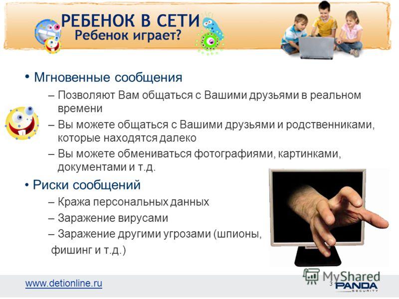 www.detionline.ru 3 Мгновенные сообщения –Позволяют Вам общаться с Вашими друзьями в реальном времени –Вы можете общаться с Вашими друзьями и родственниками, которые находятся далеко –Вы можете обмениваться фотографиями, картинками, документами и т.д