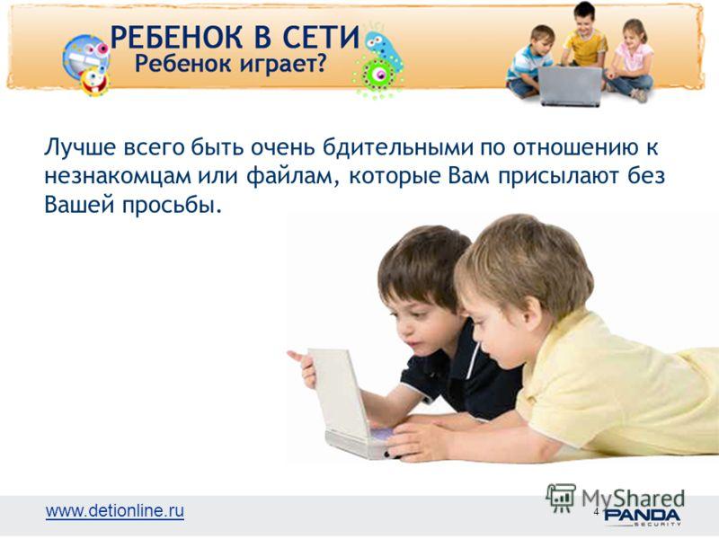 www.detionline.ru 4 Лучше всего быть очень бдительными по отношению к незнакомцам или файлам, которые Вам присылают без Вашей просьбы.