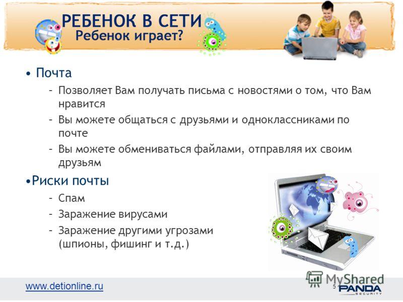 www.detionline.ru 5 Почта –Позволяет Вам получать письма с новостями о том, что Вам нравится –Вы можете общаться с друзьями и одноклассниками по почте –Вы можете обмениваться файлами, отправляя их своим друзьям Риски почты –Спам –Заражение вирусами –