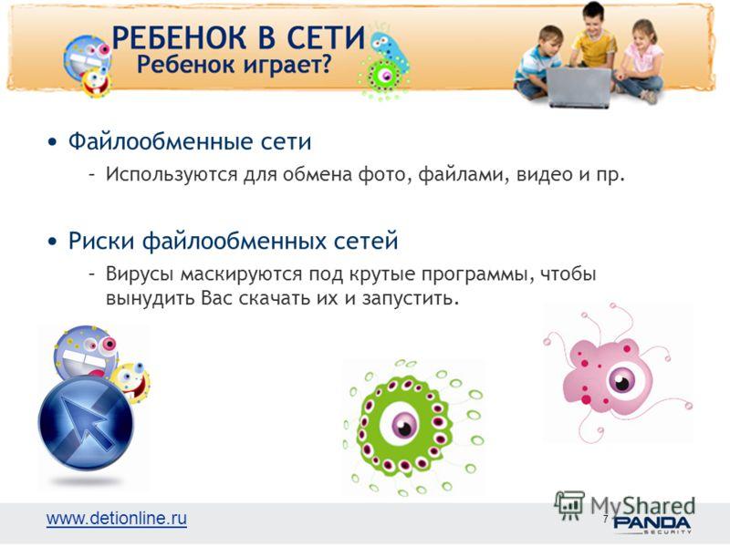 www.detionline.ru 7 Файлообменные сети –Используются для обмена фото, файлами, видео и пр. Риски файлообменных сетей –Вирусы маскируются под крутые программы, чтобы вынудить Вас скачать их и запустить.