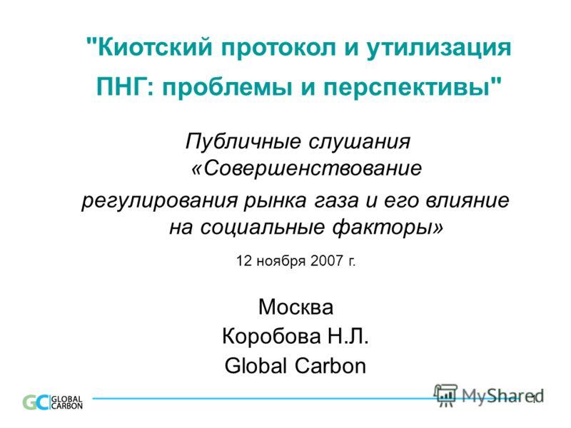 1 Киотский протокол и утилизация ПНГ: проблемы и перспективы Публичные слушания «Совершенствование регулирования рынка газа и его влияние на социальные факторы» 12 ноября 2007 г. Москва Коробова Н.Л. Global Carbon