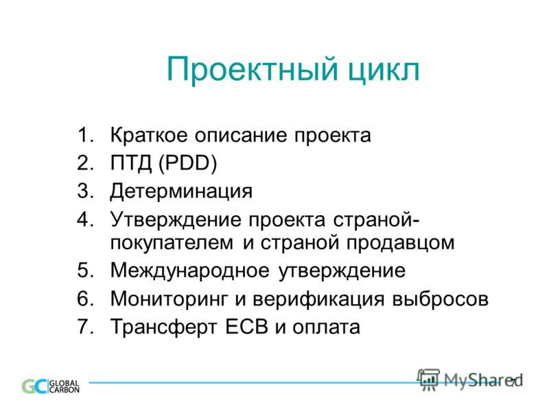 7 Проектный цикл 1.Краткое описание проекта 2.ПТД (PDD) 3.Детерминация 4.Утверждение проекта страной- покупателем и страной продавцом 5.Международное утверждение 6.Мониторинг и верификация выбросов 7.Трансферт ЕСВ и оплата