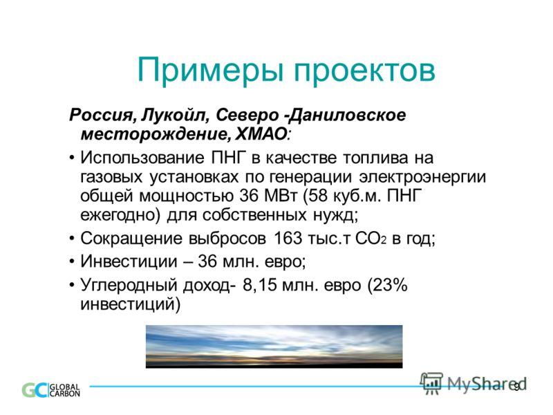 9 Примеры проектов Россия, Лукойл, Северо -Даниловское месторождение, ХМАО: Использование ПНГ в качестве топлива на газовых установках по генерации электроэнергии общей мощностью 36 МВт (58 куб.м. ПНГ ежегодно) для собственных нужд; Сокращение выброс