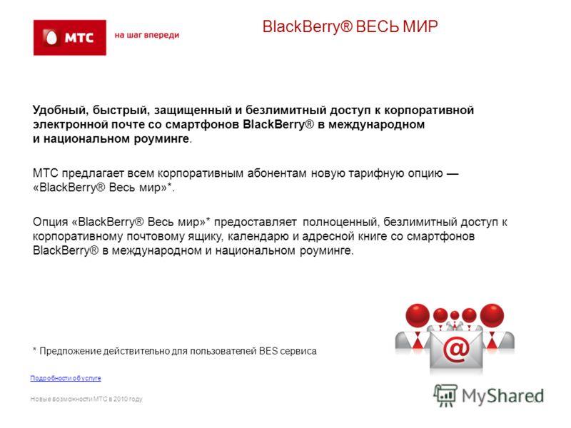 BlackBerry® ВЕСЬ МИР Удобный, быстрый, защищенный и безлимитный доступ к корпоративной электронной почте со смартфонов BlackBerry® в международном и национальном роуминге. МТС предлагает всем корпоративным абонентам новую тарифную опцию «BlackBerry®