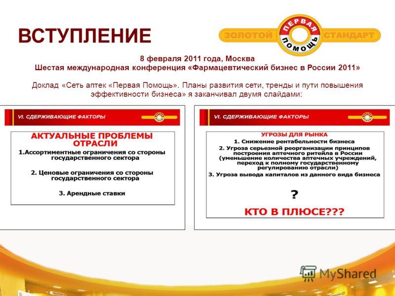 ВСТУПЛЕНИЕ 8 февраля 2011 года, Москва Шестая международная конференция «Фармацевтический бизнес в России 2011» Доклад «Сеть аптек «Первая Помощь». Планы развития сети, тренды и пути повышения эффективности бизнеса» я заканчивал двумя слайдами: