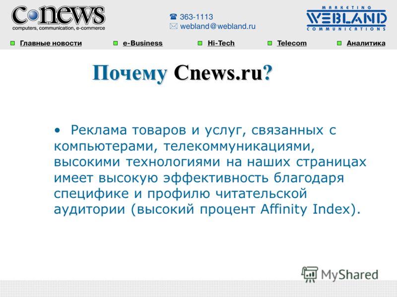 Почему Cnews.ru? Почему Cnews.ru? Реклама товаров и услуг, связанных с компьютерами, телекоммуникациями, высокими технологиями на наших страницах имеет высокую эффективность благодаря специфике и профилю читательской аудитории (высокий процент Affini
