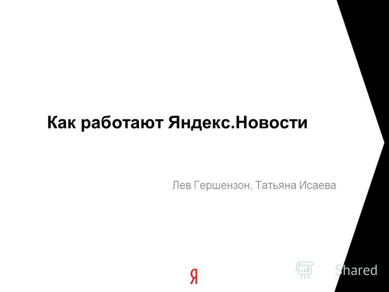 Как работают Яндекс.Новости Лев Гершензон, Татьяна Исаева