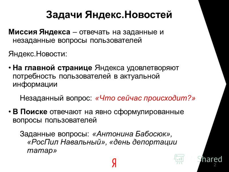 2 Задачи Яндекс.Новостей Миссия Яндекса – отвечать на заданные и незаданные вопросы пользователей Яндекс.Новости: На главной странице Яндекса удовлетворяют потребность пользователей в актуальной информации Незаданный вопрос: «Что сейчас происходит?»