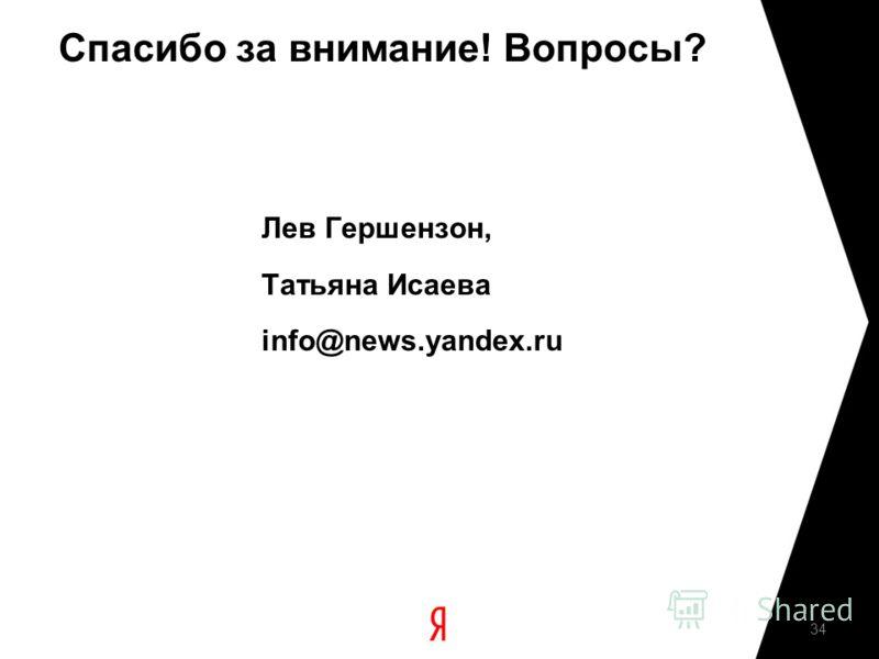 Спасибо за внимание! Вопросы? Лев Гершензон, Татьяна Исаева info@news.yandex.ru 34