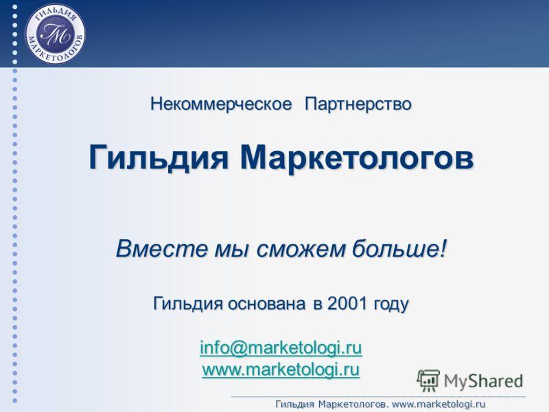 Гильдия Маркетологов. www.marketologi.ru Некоммерческое Партнерство Гильдия Маркетологов Вместе мы сможем больше! Гильдия основана в 2001 году info@marketologi.ru www.marketologi.ru