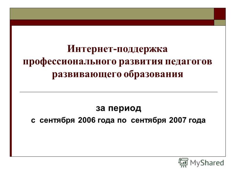 Интернет-поддержка профессионального развития педагогов развивающего образования за период с сентября 2006 года по сентября 2007 года