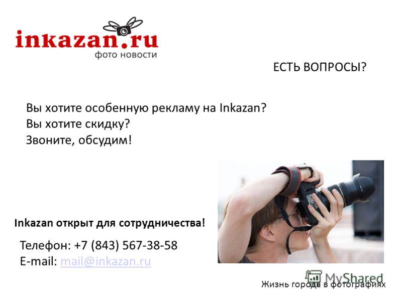 Вы хотите особенную рекламу на Inkazan? Вы хотите скидку? Звоните, обсудим! Жизнь города в фотографиях ЕСТЬ ВОПРОСЫ? Телефон: +7 (843) 567-38-58 E-mail: mail@inkazan.rumail@inkazan.ru Inkazan открыт для сотрудничества!