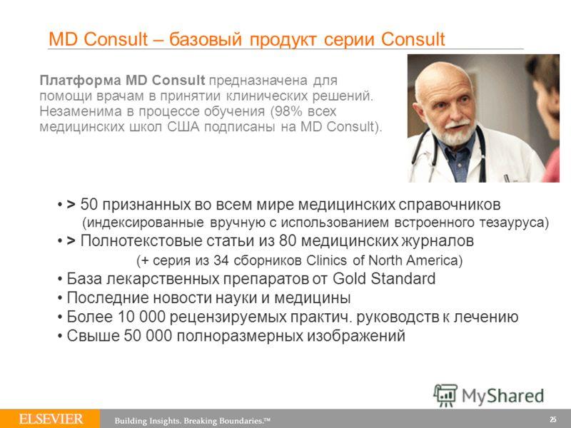 MD Consult – базовый продукт серии Consult Платформа MD Consult предназначена для помощи врачам в принятии клинических решений. Незаменима в процессе обучения (98% всех медицинских школ США подписаны на MD Consult). > 50 признанных во всем мире медиц