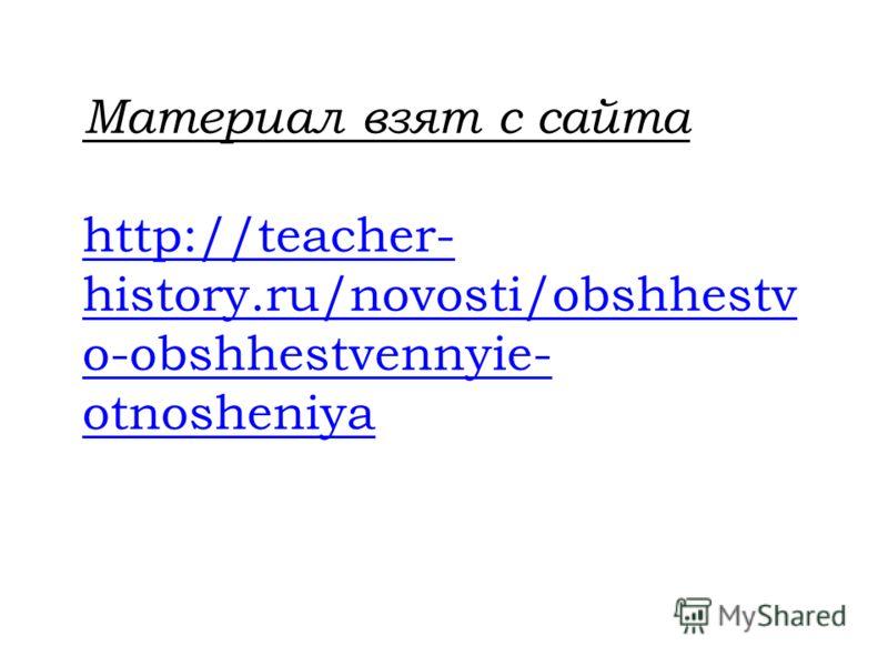 Материал взят с сайта http://teacher- history.ru/novosti/obshhestv o-obshhestvennyie- otnosheniya