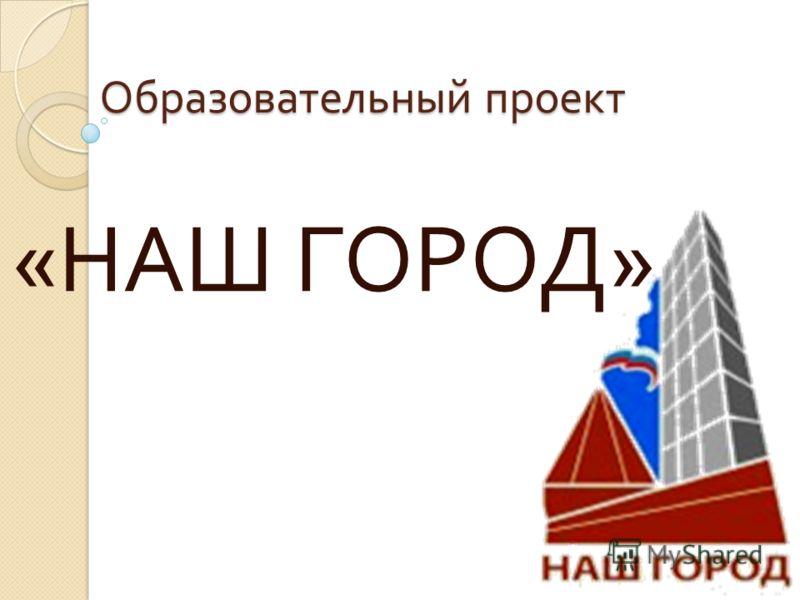 Образовательный проект « НАШ ГОРОД »