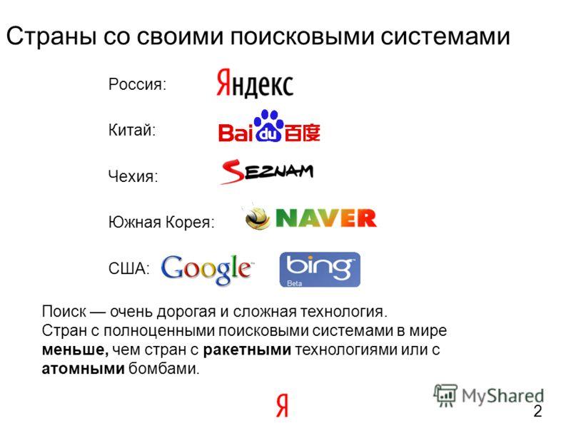 2 Россия: Китай: Чехия: Южная Корея: США: Страны со своими поисковыми системами Поиск очень дорогая и сложная технология. Стран с полноценными поисковыми системами в мире меньше, чем стран с ракетными технологиями или с атомными бомбами.
