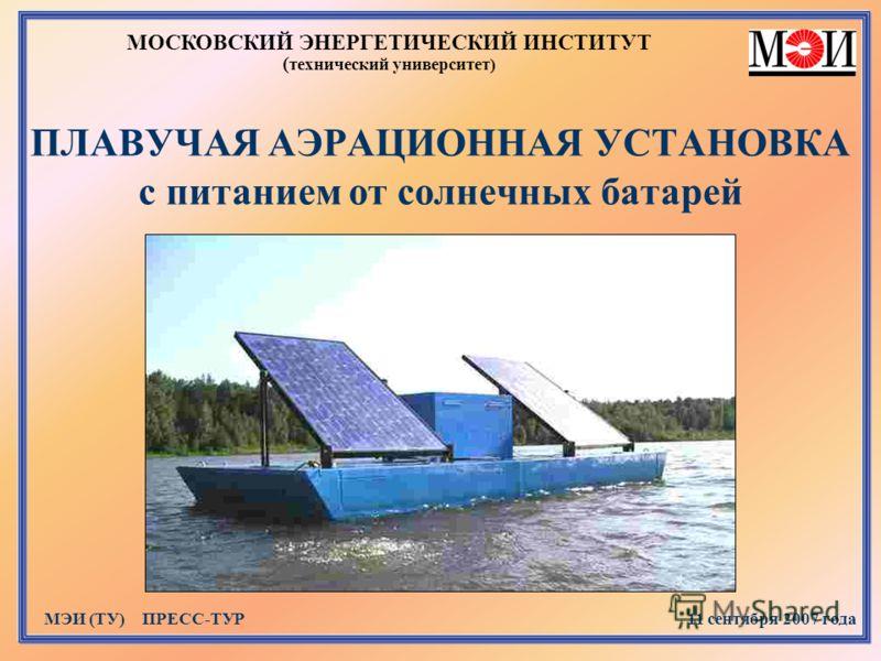 ПЛАВУЧАЯ АЭРАЦИОННАЯ УСТАНОВКА с питанием от солнечных батарей МОСКОВСКИЙ ЭНЕРГЕТИЧЕСКИЙ ИНСТИТУТ ( технический университет) МЭИ (ТУ) ПРЕСС-ТУР 11 сентября 2007 года
