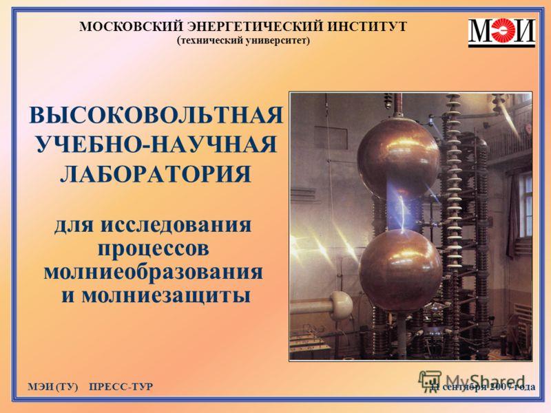 ВЫСОКОВОЛЬТНАЯ УЧЕБНО-НАУЧНАЯ ЛАБОРАТОРИЯ МОСКОВСКИЙ ЭНЕРГЕТИЧЕСКИЙ ИНСТИТУТ ( технический университет) МЭИ (ТУ) ПРЕСС-ТУР 11 сентября 2007 года для исследования процессов молниеобразования и молниезащиты