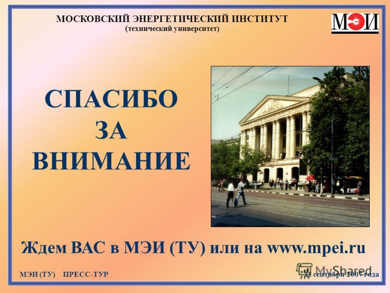 МОСКОВСКИЙ ЭНЕРГЕТИЧЕСКИЙ ИНСТИТУТ ( технический университет) МЭИ (ТУ) ПРЕСС-ТУР 11 сентября 2007 года СПАСИБО ЗА ВНИМАНИЕ Ждем ВАС в МЭИ (ТУ) или на www.mpei.ru
