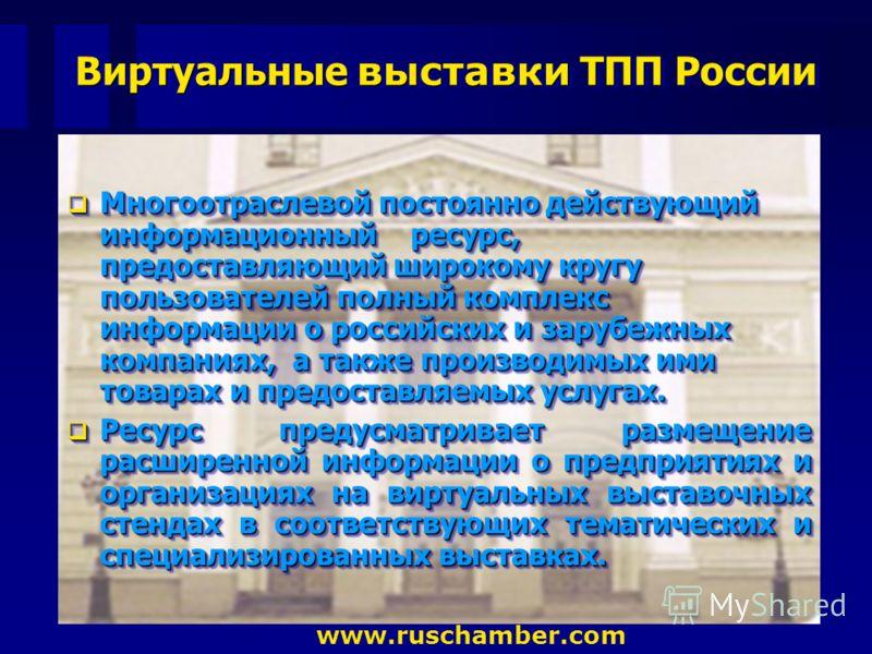 Виртуальные выставки ТПП России www.ruschamber.com Многоотраслевой постоянно действующий информационный ресурс, предоставляющий широкому кругу пользователей полный комплекс информации о российских и зарубежных компаниях, а также производимых ими това