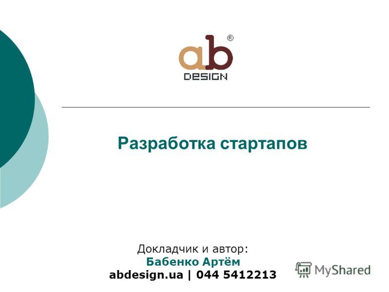 Разработка стартапов Докладчик и автор: Бабенко Артём abdesign.ua | 044 5412213