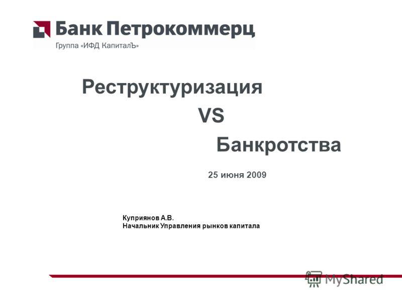 Куприянов А.В. Начальник Управления рынков капитала Реструктуризация VS Банкротства 25 июня 2009