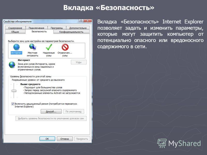 Вкладка «Безопасность» Вкладка «Безопасность» Internet Explorer позволяет задать и изменить параметры, которые могут защитить компьютер от потенциально опасного или вредоносного содержимого в сети.