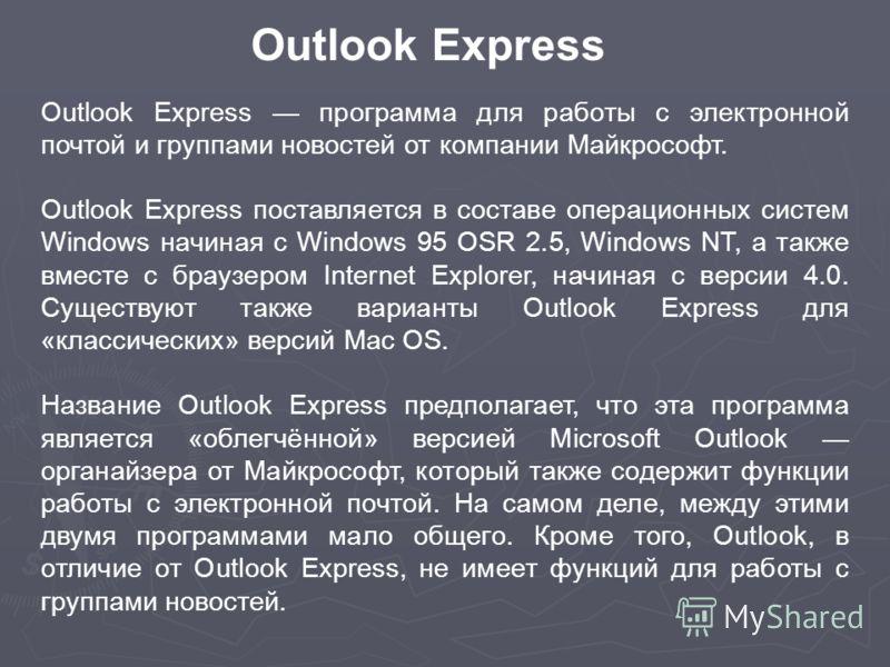 Outlook Express программа для работы с электронной почтой и группами новостей от компании Майкрософт. Outlook Express поставляется в составе операционных систем Windows начиная с Windows 95 OSR 2.5, Windows NT, а также вместе с браузером Internet Exp
