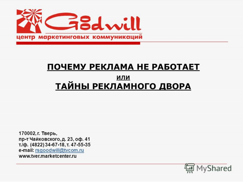 ПОЧЕМУ РЕКЛАМА НЕ РАБОТАЕТ ИЛИ ТАЙНЫ РЕКЛАМНОГО ДВОРА 170002, г. Тверь, пр-т Чайковского, д. 23, оф. 41 т./ф. (4822) 34-67-18, т. 47-55-35 e-mail: rsgoodwill@tvcom.rursgoodwill@tvcom.ru www.tver.marketcenter.ru