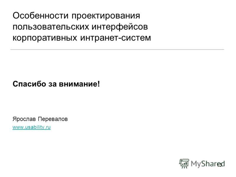 13 Спасибо за внимание! Ярослав Перевалов www.usability.ru Особенности проектирования пользовательских интерфейсов корпоративных интранет-систем