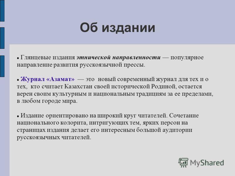 Об издании Глянцевые издания этнической направленности популярное направление развития русскоязычной прессы. Журнал «Азамат» это новый современный журнал для тех и о тех, кто считает Казахстан своей исторической Родиной, остается верен своим культурн