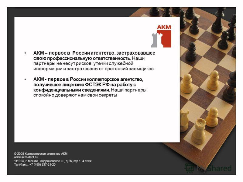 АКМ – первое в России агентство, застраховавшее свою профессиональн ую ответственность. Наши партнеры не несут рисков утечки служебной информации и застрахованы от претензий заемщиков АКМ - перв ое в России коллекторское агентство, получившее лицензи