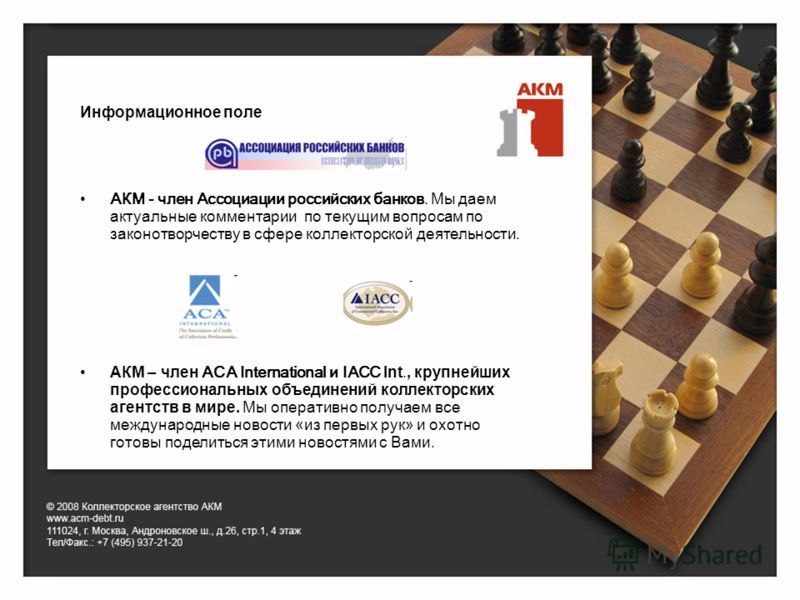 Информационное поле АКМ - член Ассоциации российских банков. Мы даем актуальные комментарии по текущим вопросам по законотворчеству в сфере коллекторской деятельности. АКМ – член АСА International и IACC Int., крупнейших профессиональных объединений
