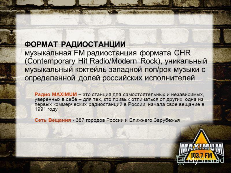 ФОРМАТ РАДИОСТАНЦИИ – музыкальная FM радиостанция формата CHR (Contemporary Hit Radio/Modern Rock), уникальный музыкальный коктейль западной поп/рок музыки с определенной долей российских исполнителей Радио MAXIMUM – это станция для самостоятельных и