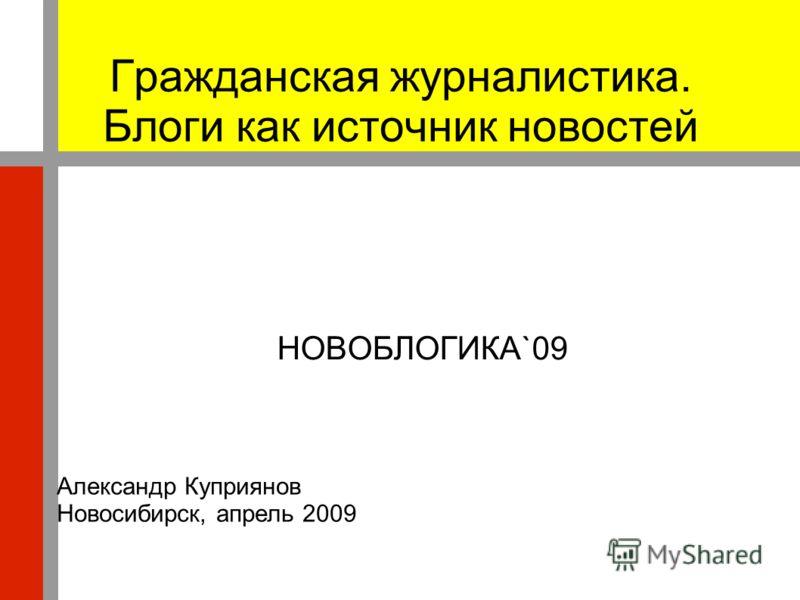 Гражданская журналистика. Блоги как источник новостей НОВОБЛОГИКА`09 Александр Куприянов Новосибирск, апрель 2009