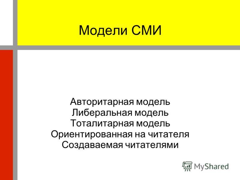 Модели СМИ Авторитарная модель Либеральная модель Тоталитарная модель Ориентированная на читателя Создаваемая читателями