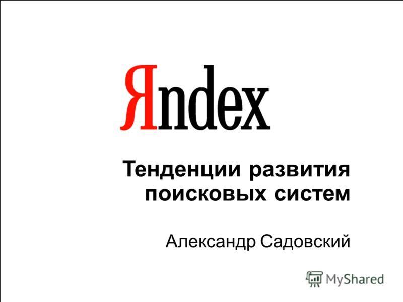 1 Тенденции развития поисковых систем Александр Садовский