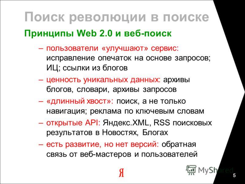 5 Поиск революции в поиске Принципы Web 2.0 и веб-поиск –пользователи «улучшают» сервис: исправление опечаток на основе запросов; ИЦ; ссылки из блогов –ценность уникальных данных: архивы блогов, словари, архивы запросов –«длинный хвост»: поиск, а не