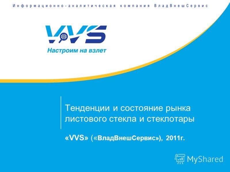 Тенденции и состояние рынка листового стекла и стеклотары «VVS» (« ВладВнешСервис»), 2011г.