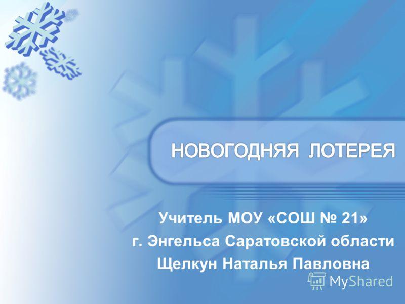 Учитель МОУ «СОШ 21» г. Энгельса Саратовской области Щелкун Наталья Павловна