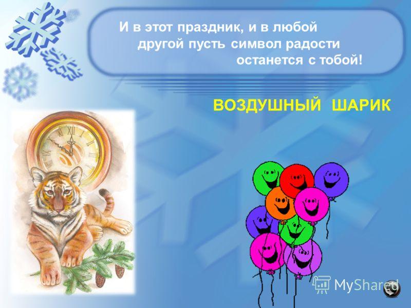 И в этот праздник, и в любой другой пусть символ радости останется с тобой! ВОЗДУШНЫЙ ШАРИК