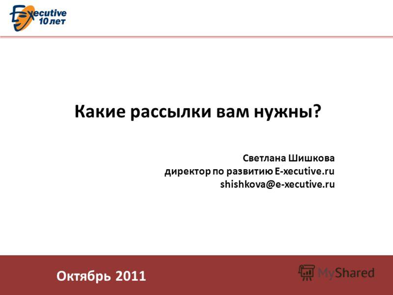 Какие рассылки вам нужны? Светлана Шишкова директор по развитию E-xecutive.ru shishkova@e-xecutive.ru Октябрь 2011
