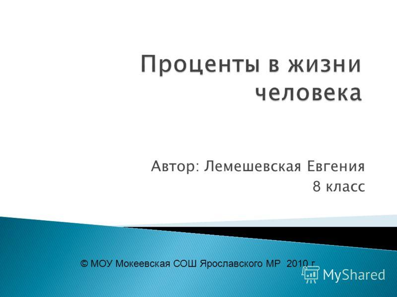 Проценты в жизни человека Автор: Лемешевская Евгения 8 класс © МОУ Мокеевская СОШ Ярославского МР 2010 г.