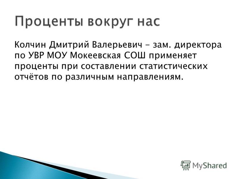Колчин Дмитрий Валерьевич - зам. директора по УВР МОУ Мокеевская СОШ применяет проценты при составлении статистических отчётов по различным направлениям.