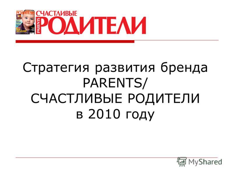Стратегия развития бренда PARENTS/ СЧАСТЛИВЫЕ РОДИТЕЛИ в 2010 году