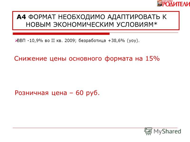 А4 ФОРМАТ НЕОБХОДИМО АДАПТИРОВАТЬ К НОВЫМ ЭКОНОМИЧЕСКИМ УСЛОВИЯМ* Розничная цена – 60 руб. Снижение цены основного формата на 15% BBП -10,9% во II кв. 2009; безработица +38,6% (yoy).