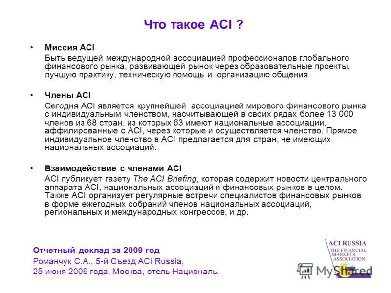 Что такое ACI ? Миссия ACI Быть ведущей международной ассоциацией профессионалов глобального финансового рынка, развивающей рынок через образовательные проекты, лучшую практику, техническую помощь и организацию общения. Члены ACI Сегодня ACI является