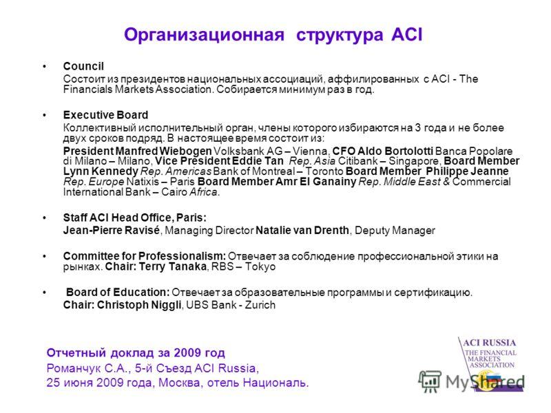 Организационная структура ACI Council Состоит из президентов национальных ассоциаций, аффилированных с ACI - The Financials Markets Association. Собирается минимум раз в год. Executive Board Коллективный исполнительный орган, члены которого избираютс