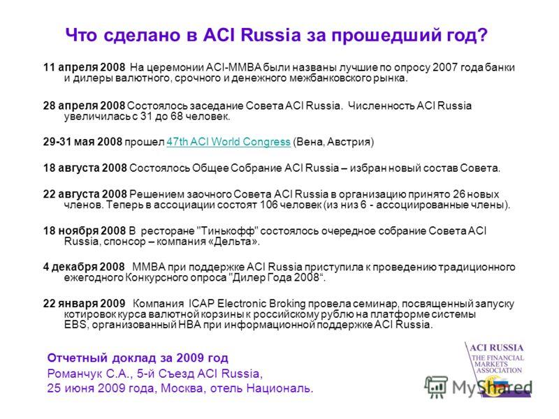 Что сделано в ACI Russia за прошедший год? 11 апреля 2008 На церемонии ACI-ММВА были названы лучшие по опросу 2007 года банки и дилеры валютного, срочного и денежного межбанковского рынка. 28 апреля 2008 Состоялось заседание Совета ACI Russia. Числен