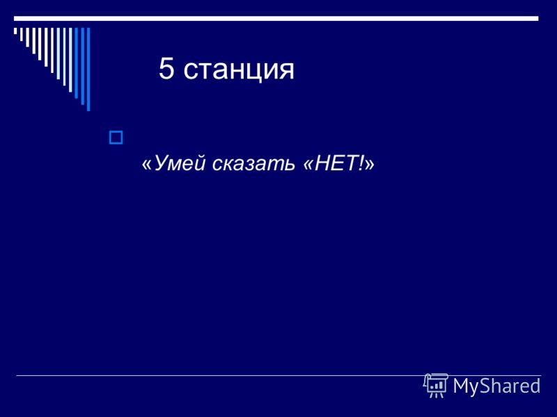 5 станция «Умей сказать «НЕТ!»